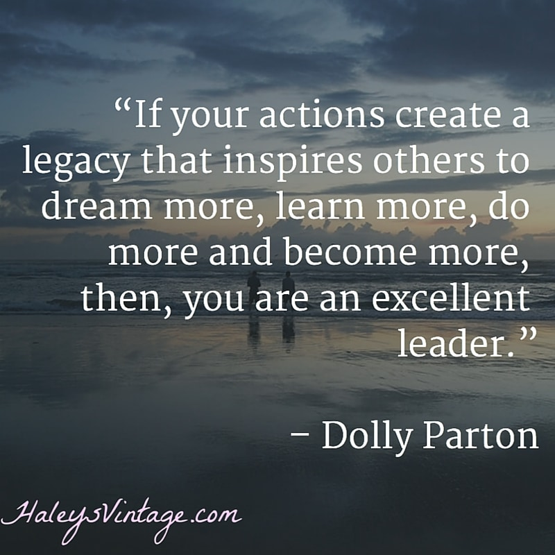 """If your actions create a legacy that inspires others to dream more, learn more, do more and become more, then, you are an excellent leader."" – Dolly Parton"