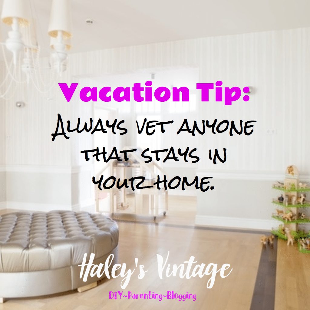 Always vet anyone that stays in your home.