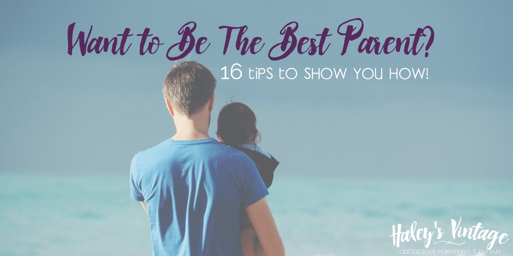 Want to Be The Best Parent? 16 Tips to Show You How!