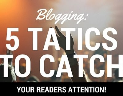 How to Catch Attention on Your Blog With These 5 Killer Tactics!